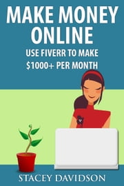 Make Money Online: Use Fiverr to Make $1000+ Per Month ebook by Stacey Davidson