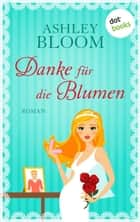 Danke für die Blumen - Roman ebook by Ashley Bloom