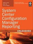System Center Configuration Manager Reporting Unleashed ebook by Garth Jones, Dan Toll, Kerrie Meyler