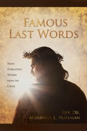 Famous Last Words: Seven Everlasting Words from the Cross ebook by Rev. Dr. Marshall L. Hoffman