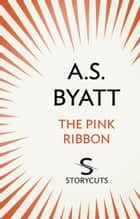 The Pink Ribbon (Storycuts) ebook by A S Byatt