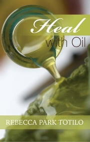 Heal With Oil: How To Use The Essential Oils Of Ancient Scripture ebook by Rebecca Park Totilo