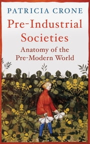 Pre-Industrial Societies - Anatomy of the Pre-Modern World ebook by Patricia Crone