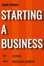 Starting A Business: The 15 Rules For Successful Business (2018) - How To Start A Business ebook by Mark Atwood
