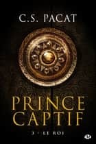 Le Roi - Prince Captif, T3 ebook by C.S. Pacat