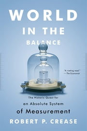 World in the Balance: The Historic Quest for an Absolute System of Measurement ebook by Robert P. Crease