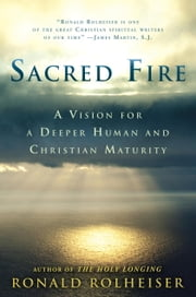 Sacred Fire - A Vision for a Deeper Human and Christian Maturity ebook by Ronald Rolheiser