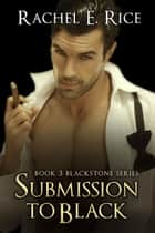 Submission To Black - Blackstone, #3 ebook by Rachel E Rice