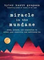 Miracle in the Mundane - Poems, Prompts, and Inspiration to Unlock Your Creativity and Unfiltered Joy eBook by Tyler Knott Gregson