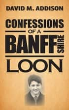 Confessions of a Banffshire Loon ebook by David M. Addison