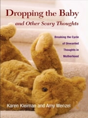 Dropping the Baby and Other Scary Thoughts - Breaking the Cycle of Unwanted Thoughts in Motherhood ebook by Karen Kleiman, Amy Wenzel
