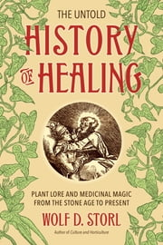 The Untold History of Healing - Plant Lore and Medicinal Magic from the Stone Age to Present ebook by Wolf D. Storl