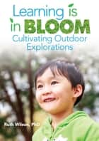Learning is in Bloom - Cultivating Outdoor Explorations ebook by Ruth Wilson, Gwendolyn Johnson, Susan Guiteras