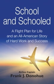 School and Schooled: A Flight Plan for Life and an All-American Story of Hard Work and Success ebook by Frank J Donohue
