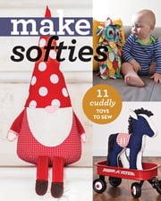 Make Softies - 11 Cuddly Toys to Sew ebook by C&T Publishing
