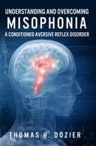 Understanding and Overcoming Misophonia - A Conditioned Aversive Reflex Disorder ebook by Thomas H Dozier