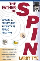 The Father of Spin - Edward L. Bernays and the Birth of Public Relations ebook by Larry Tye