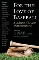 For the Love of Baseball - A Celebration of the Game That Connects Us All ebook by Lee Gutkind, Andrew Blauner, Yogi Berra