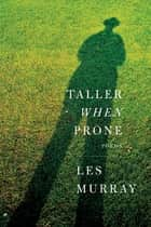 Taller When Prone - Poems eBook by Les Murray