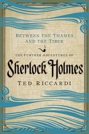 Between the Thames and the Tiber: The Further Adventures of Sherlock Holmes ebook by Ted Riccardi