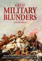 Great Military Blunders - History's worst battlefield decisions from ancient times to the present day ebook by Geoffrey Regan