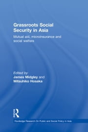 Grassroots Social Security in Asia - Mutual Aid, Microinsurance and Social Welfare ebook by James Midgley,Mitsuhiko Hosaka