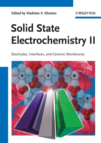 Solid State Electrochemistry II - Electrodes, Interfaces and Ceramic Membranes ebook by