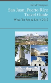 San Juan, Puerto Rico Travel Guide - What To See & Do ebook by David Thompson