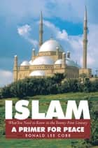 Islam, What You Need to Know in the Twenty-First Century - A Primer for Peace ebook by Ronald Lee Cobb