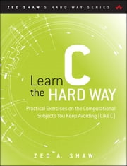 Learn C the Hard Way - Practical Exercises on the Computational Subjects You Keep Avoiding (Like C) ebook by Zed A. Shaw