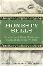Honesty Sells - How To Make More Money and Increase Business Profits ebook by Steven Gaffney, Colleen Francis