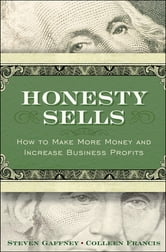 Honesty Sells - How To Make More Money and Increase Business Profits ebook by Steven Gaffney,Colleen Francis