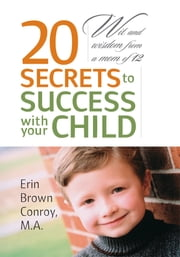20 Secrets to Success with your Child - Wit and wisdom from a mom of 12 ebook by Erin Brown Conroy, M.A.