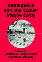 Intelligence and the Cuban Missile Crisis ebook by James G. Blight, David A. Welch