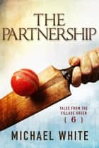 The Partnership - Tales from the Village Green, #6 ebook by Michael White