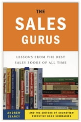 The Sales Gurus - Lessons from the Best Sales Books of All Time ebook by Andrew Clancy,Soundview Executive Book Summaries Eds.