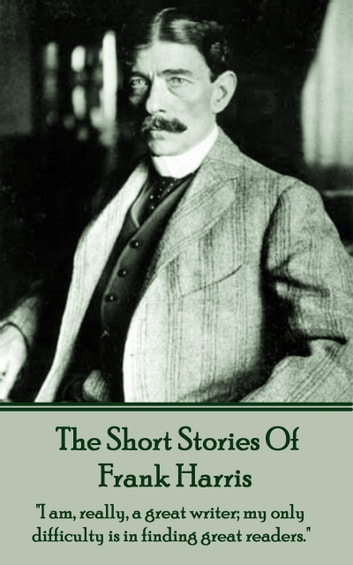 "Frank Harris - The Short Stories - ""I am, really, a great writer; my only difficulty is in finding great readers."" ebook by Frank Harris"