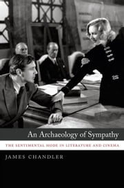 An Archaeology of Sympathy - The Sentimental Mode in Literature and Cinema ebook by James Chandler