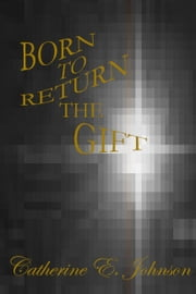 Born To Return The Gift ebook by Catherine E. Johnson