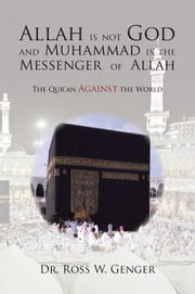 Allah is not God and Muhammad is the Messenger of Allah ebook by Dr. Ross W. Genger