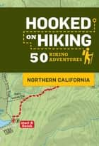 Hooked on Hiking: Northern California - 50 Hiking Adventures ebook by Ann Marie Brown, Tim Lohnes, Bart Wright,...