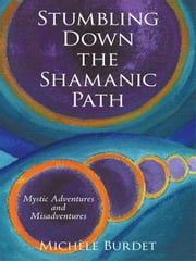 Stumbling Down the Shamanic Path: Mystic Adventures and Misadventures ebook by Burdet, Michèle