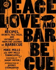 Peace, Love & Barbecue - Recipes, Secrets, Tall Tales, and Outright Lies from the Legends of Barbecue ebook by Mike Mills, Amy Mills Tunnicliffe