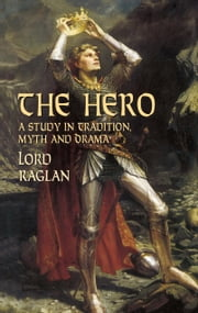 The Hero - A Study in Tradition, Myth and Drama ebook by Lord Raglan