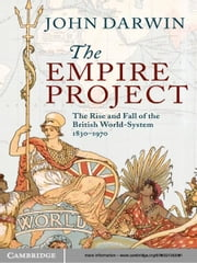 The Empire Project - The Rise and Fall of the British World-System, 1830–1970 ebook by John Darwin