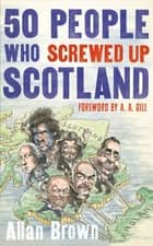 50 People Who Screwed Up Scotland ebook by Allan Brown, A. A. Gill