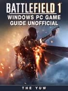 Battlefield 1 Windows PC Game Guide Unofficial ebook by The Yuw