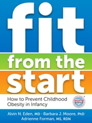 Fit from the Start - How to Prevent Childhood Obesity in Infancy ebook by Alvin N. Eden,Barbara J. Moore,Adrienne Forman