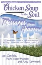 Chicken Soup for the Soul: Messages from Heaven - 101 Miraculous Stories of Signs from Beyond, Amazing Connections, and Love that Doesn't Die ebook by Jack Canfield, Mark Victor Hansen, Amy Newmark