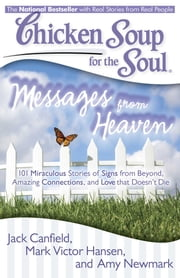 Chicken Soup for the Soul: Messages from Heaven - 101 Miraculous Stories of Signs from Beyond, Amazing Connections, and Love that Doesn't Die ebook by Jack Canfield,Mark Victor Hansen,Amy Newmark